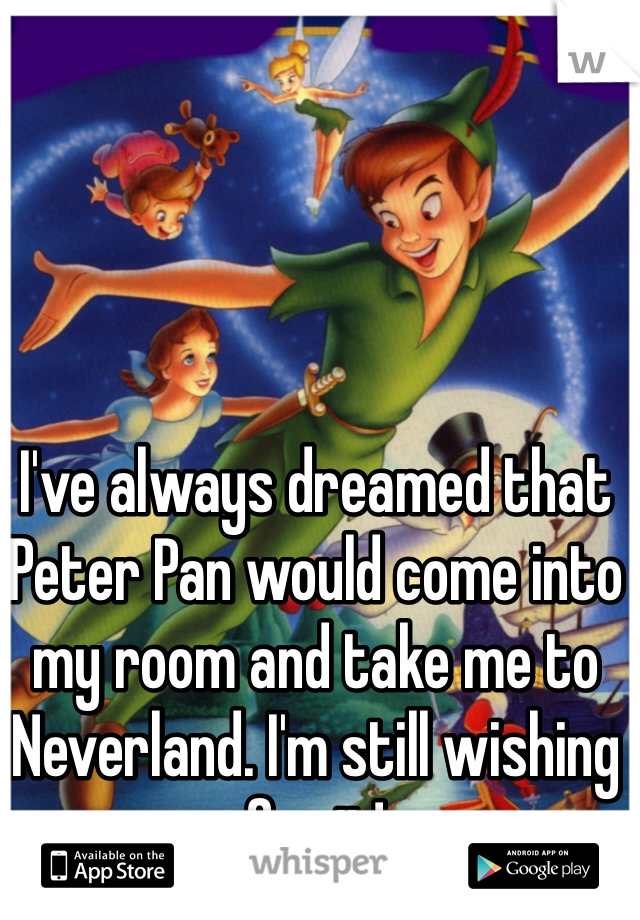 I've always dreamed that Peter Pan would come into my room and take me to Neverland. I'm still wishing for it!