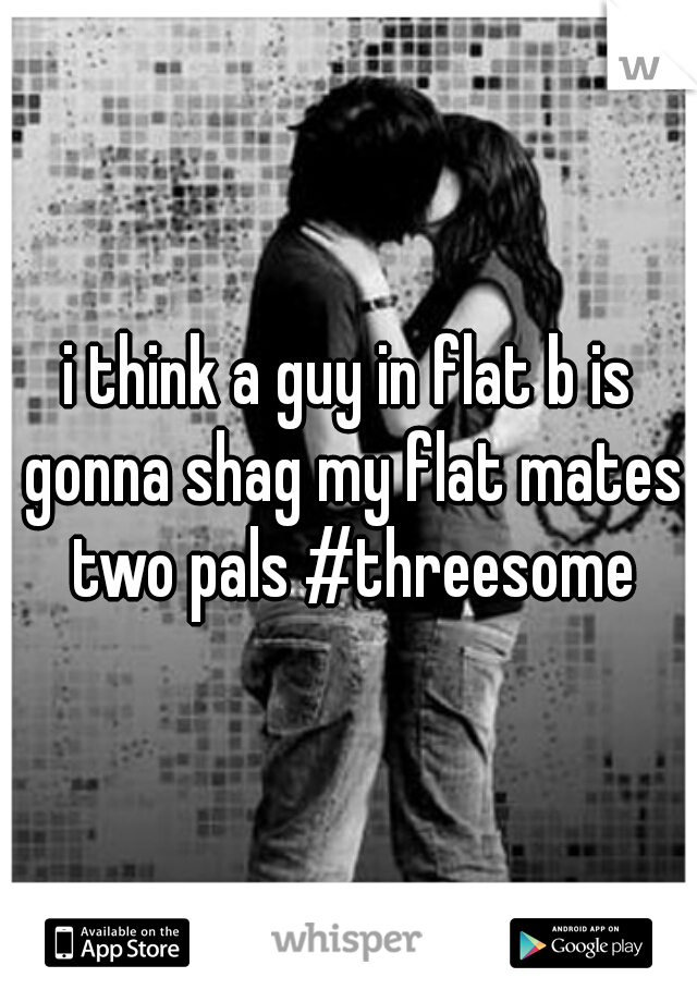 i think a guy in flat b is gonna shag my flat mates two pals #threesome