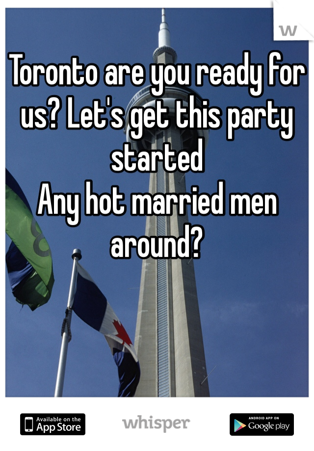 Toronto are you ready for us? Let's get this party started Any hot married men around?