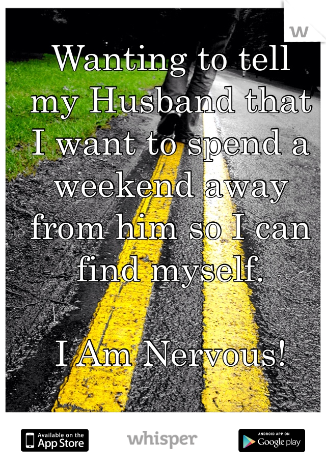 Wanting to tell  my Husband that  I want to spend a  weekend away  from him so I can  find myself.    I Am Nervous!