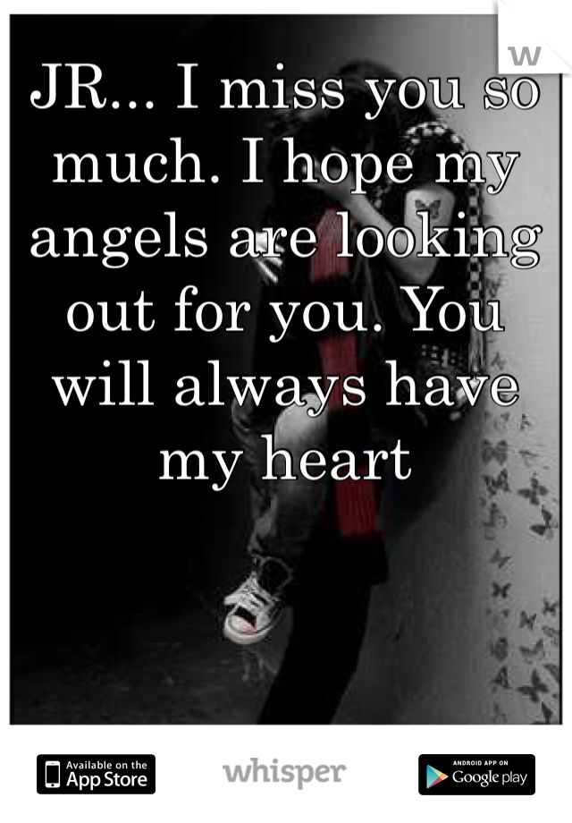 JR... I miss you so much. I hope my angels are looking out for you. You will always have my heart