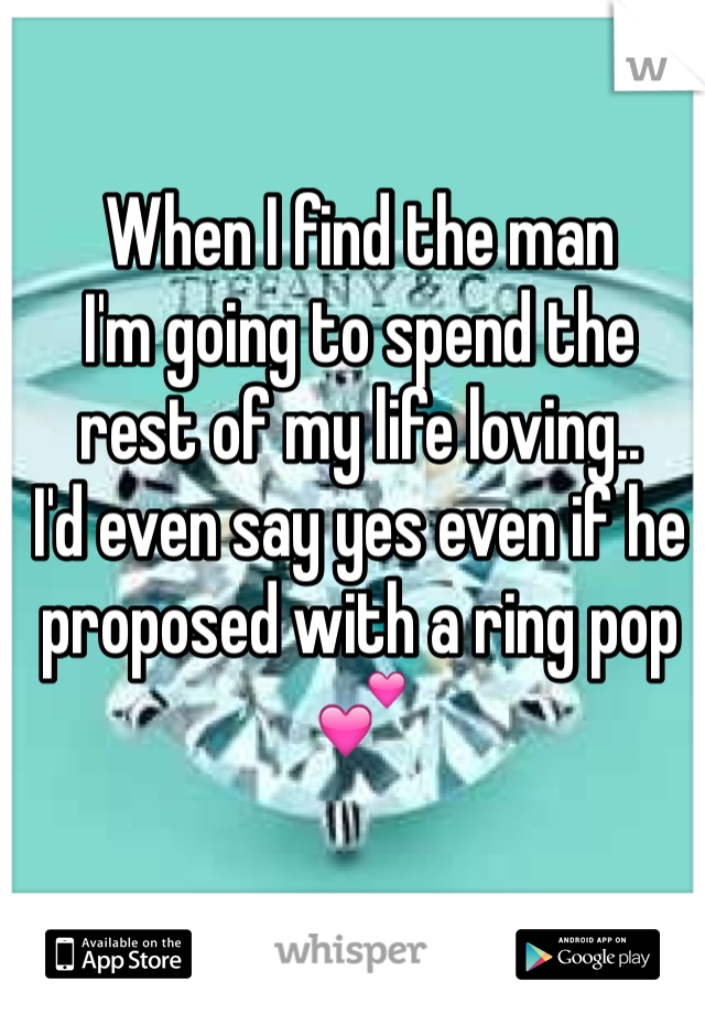 When I find the man  I'm going to spend the  rest of my life loving.. I'd even say yes even if he proposed with a ring pop💕