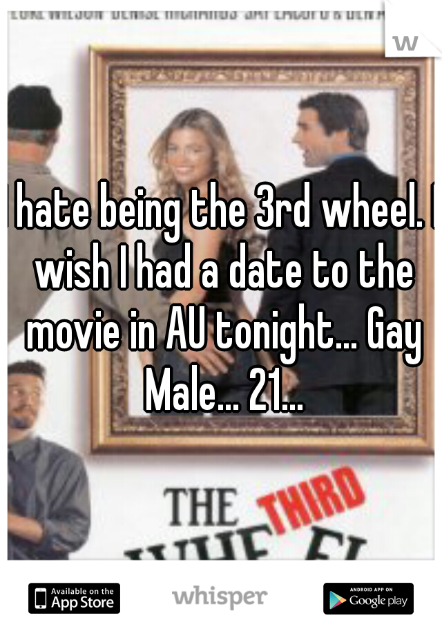 I hate being the 3rd wheel. I wish I had a date to the movie in AU tonight... Gay Male... 21...