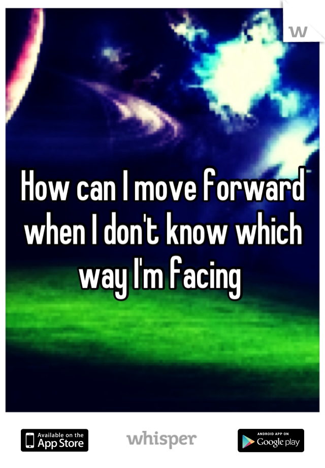 How can I move forward when I don't know which way I'm facing