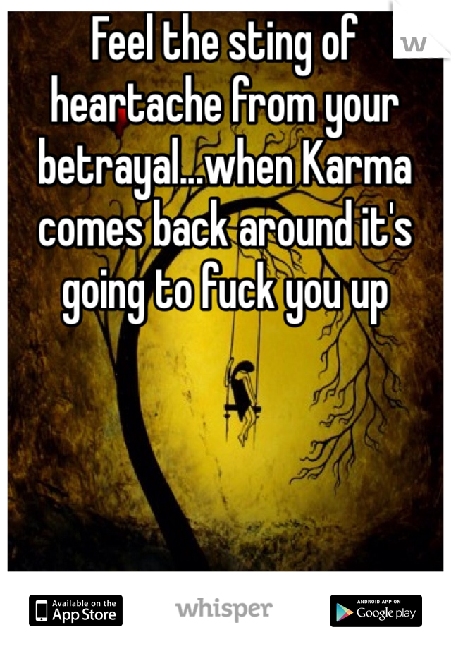Feel the sting of heartache from your betrayal...when Karma comes back around it's going to fuck you up