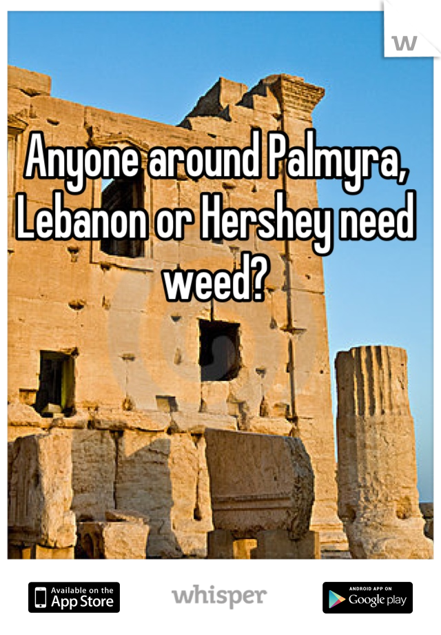 Anyone around Palmyra, Lebanon or Hershey need weed?