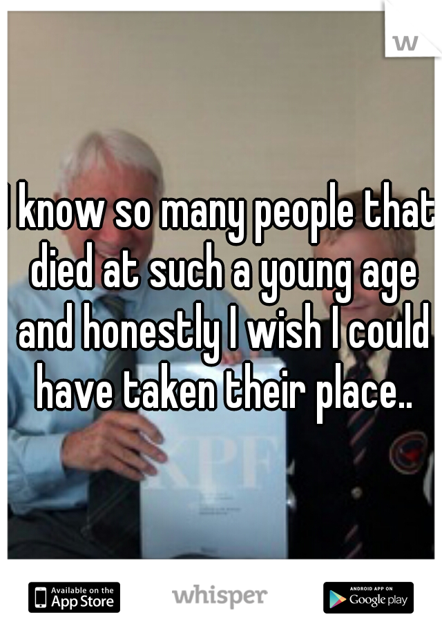 I know so many people that died at such a young age and honestly I wish I could have taken their place..