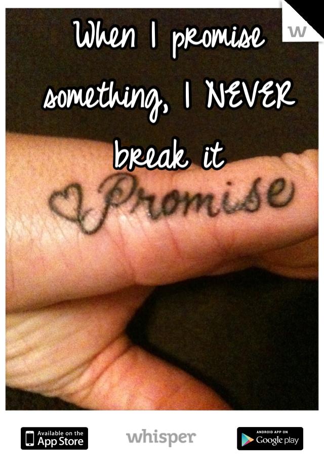 When I promise something, I NEVER break it