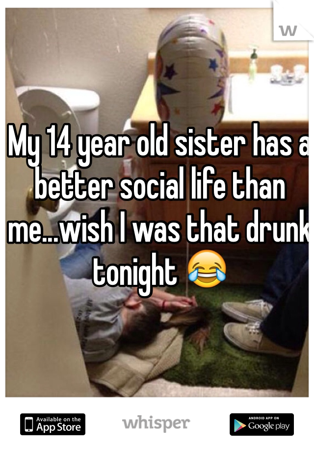 My 14 year old sister has a better social life than me...wish I was that drunk tonight 😂