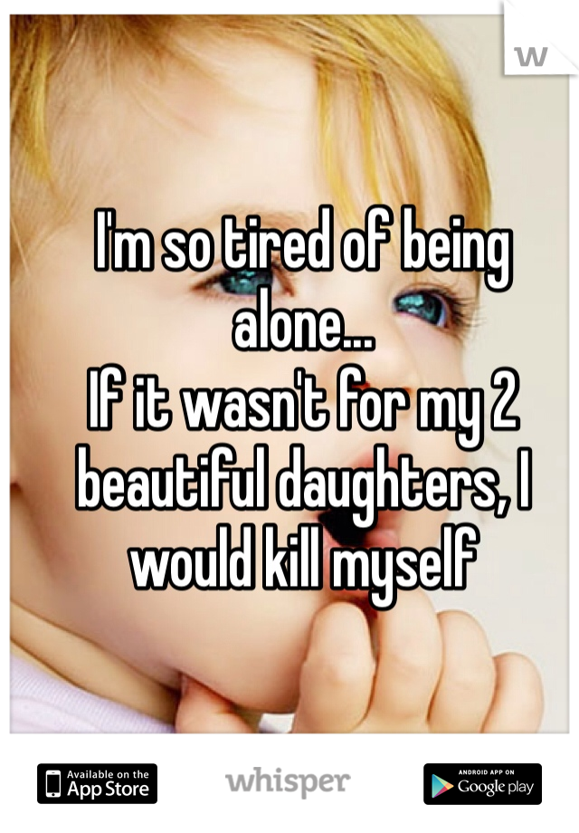 I'm so tired of being alone... If it wasn't for my 2 beautiful daughters, I would kill myself