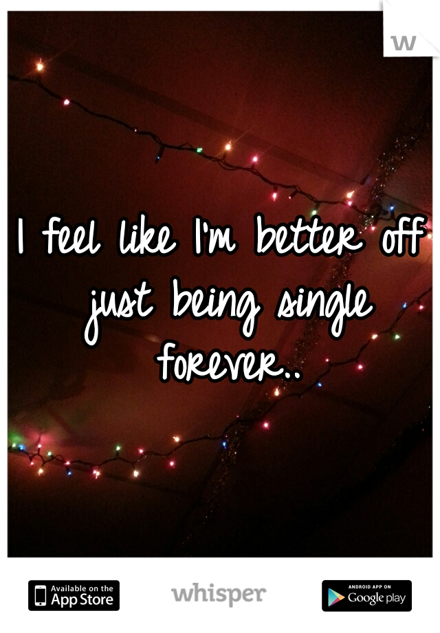 I feel like I'm better off just being single forever..