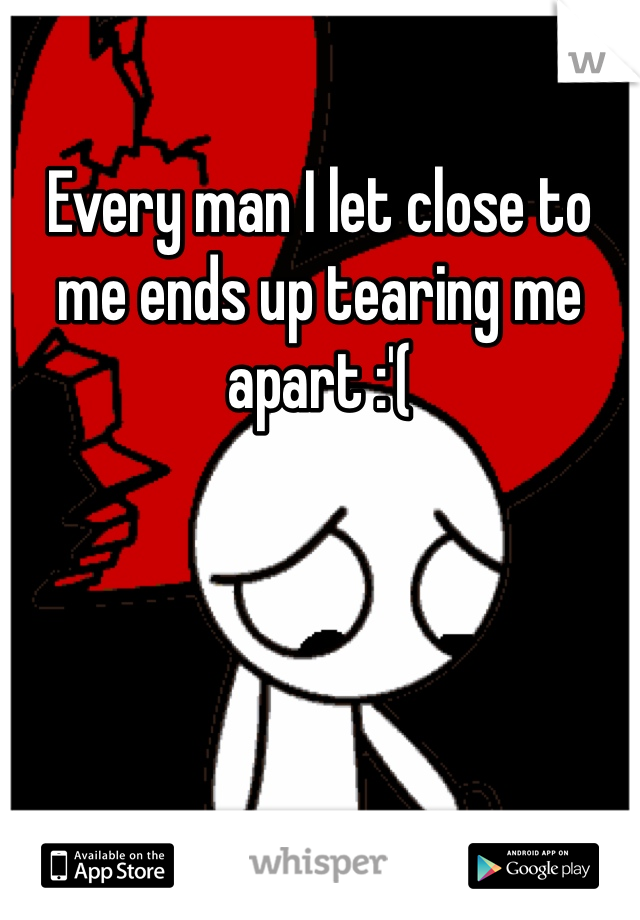 Every man I let close to me ends up tearing me apart :'(