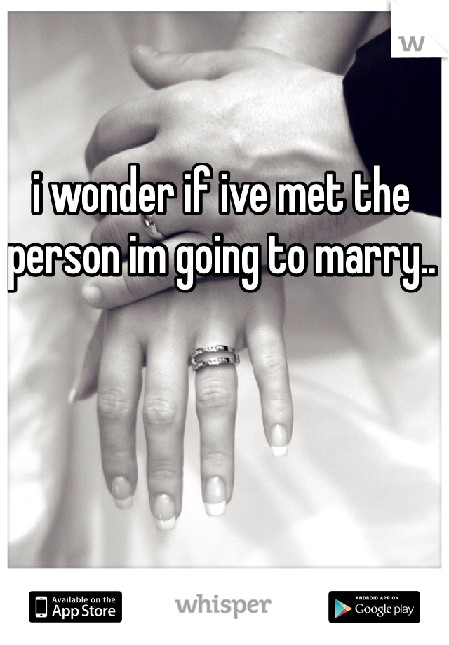 i wonder if ive met the person im going to marry..