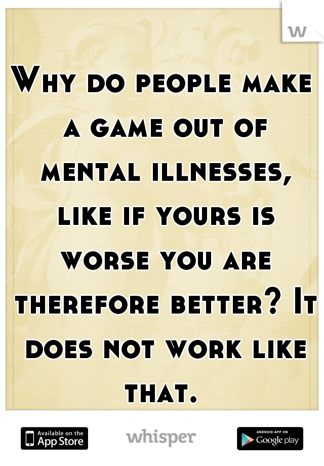 Why do people make a game out of mental illnesses, like if yours is worse you are therefore better? It does not work like that.