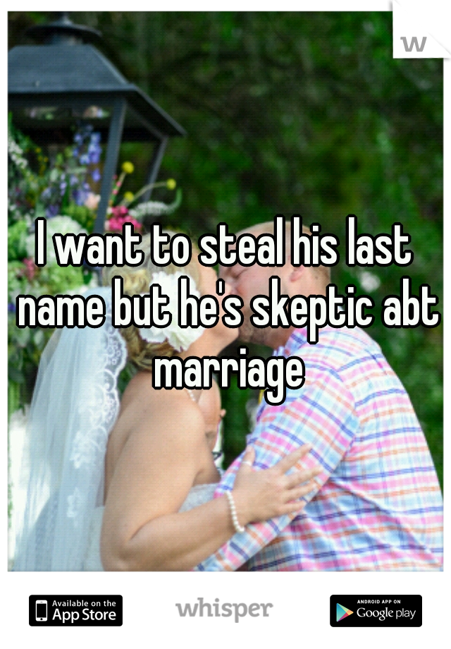 I want to steal his last name but he's skeptic abt marriage