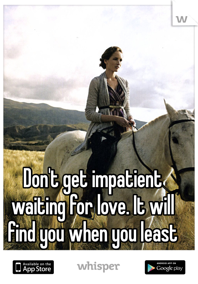 Don't get impatient waiting for love. It will find you when you least expect it.