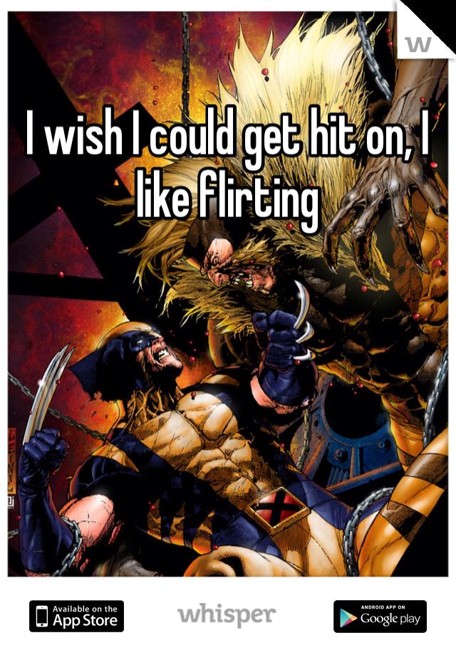 I wish I could get hit on, I like flirting