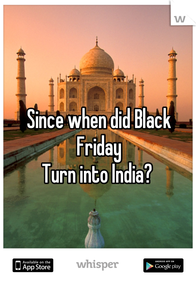 Since when did Black Friday  Turn into India?