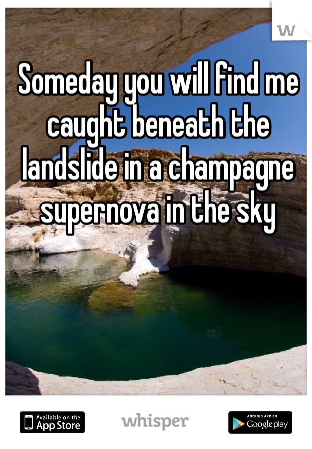 Someday you will find me caught beneath the landslide in a champagne supernova in the sky