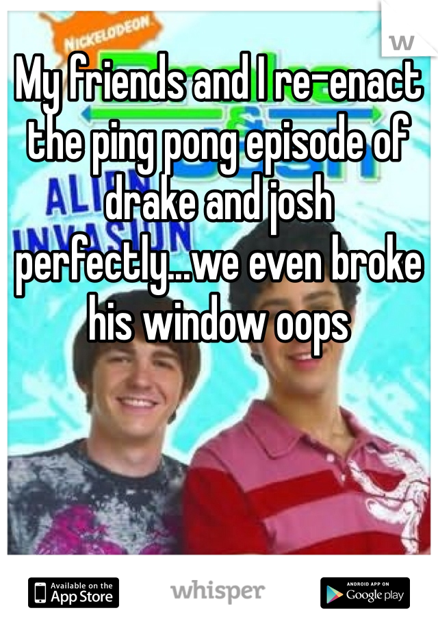 My friends and I re-enact the ping pong episode of drake and josh perfectly...we even broke his window oops