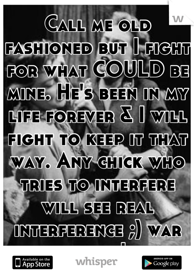 Call me old fashioned but I fight for what COULD be mine. He's been in my life forever & I will fight to keep it that way. Any chick who tries to interfere will see real interference ;) war begins!