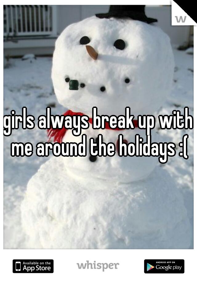 girls always break up with me around the holidays :(