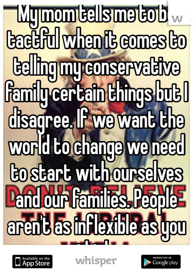 My mom tells me to be tactful when it comes to telling my conservative family certain things but I disagree. If we want the world to change we need to start with ourselves and our families. People aren't as inflexible as you think.