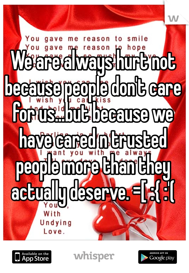 We are always hurt not because people don't care for us...but because we have cared n trusted people more than they actually deserve. =[ :{ :'(