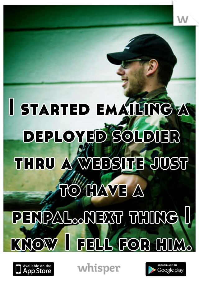 I started emailing a deployed soldier thru a website just to have a penpal..next thing I know I fell for him. omg....