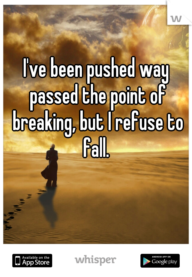 I've been pushed way passed the point of breaking, but I refuse to fall.