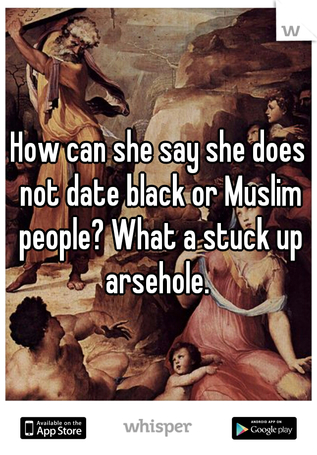 How can she say she does not date black or Muslim people? What a stuck up arsehole.