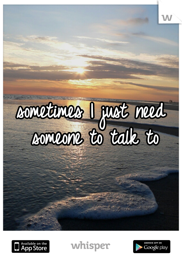 sometimes I just need someone to talk to