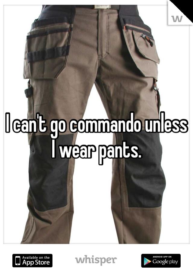 I can't go commando unless I wear pants.
