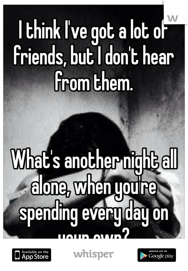 I think I've got a lot of friends, but I don't hear from them.    What's another night all alone, when you're spending every day on your own?