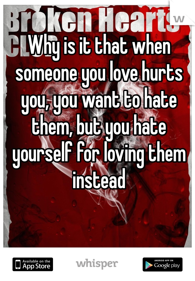 Why is it that when someone you love hurts you, you want to hate them, but you hate yourself for loving them instead