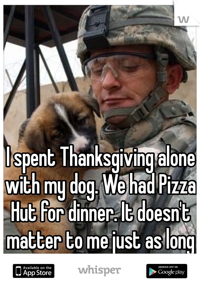 I spent Thanksgiving alone with my dog. We had Pizza Hut for dinner. It doesn't matter to me just as long as I have him.