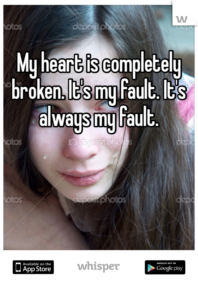 My heart is completely broken. It's my fault. It's always my fault.
