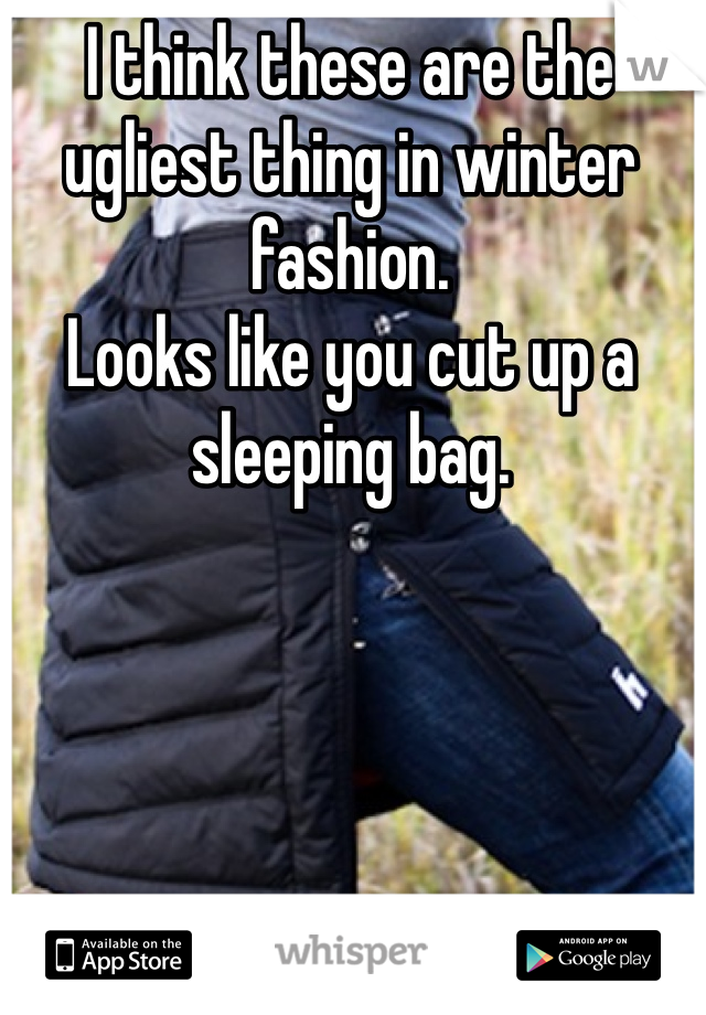 I think these are the ugliest thing in winter fashion. Looks like you cut up a sleeping bag.