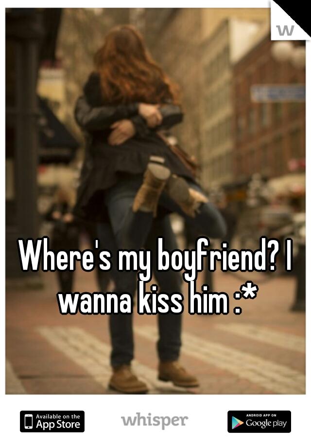 Where's my boyfriend? I wanna kiss him :*