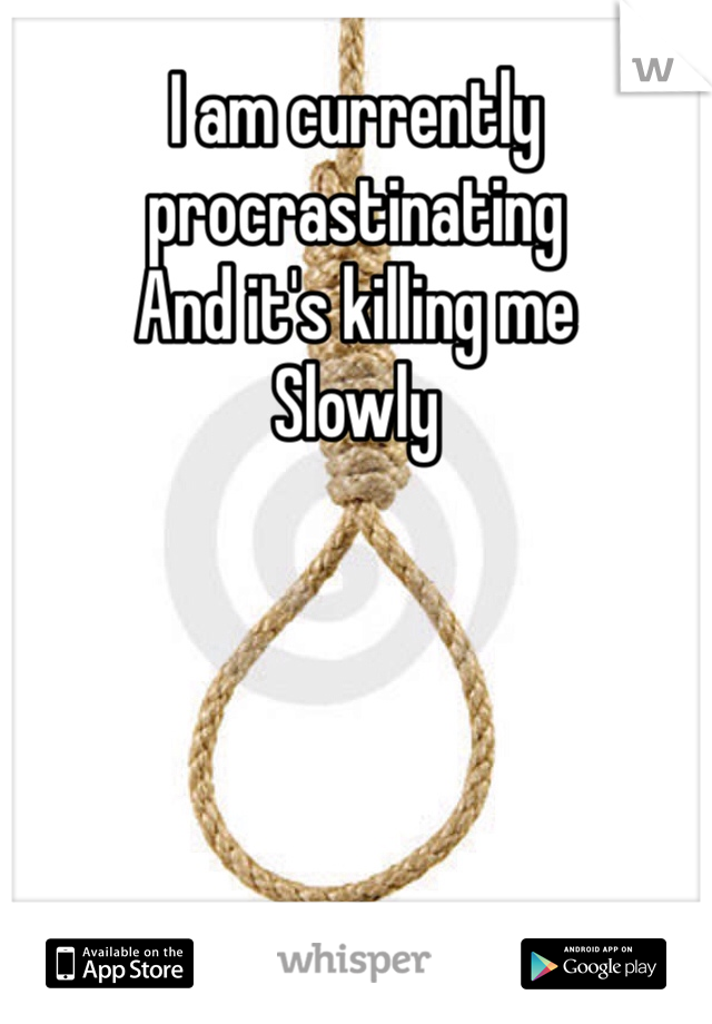 I am currently procrastinating  And it's killing me Slowly