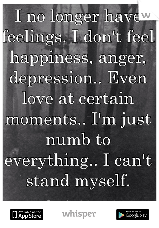 I no longer have feelings. I don't feel happiness, anger, depression.. Even love at certain moments.. I'm just numb to everything.. I can't stand myself.