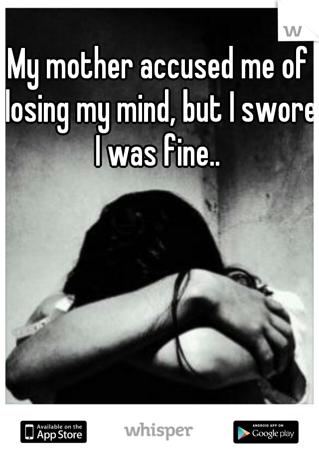 My mother accused me of losing my mind, but I swore I was fine..
