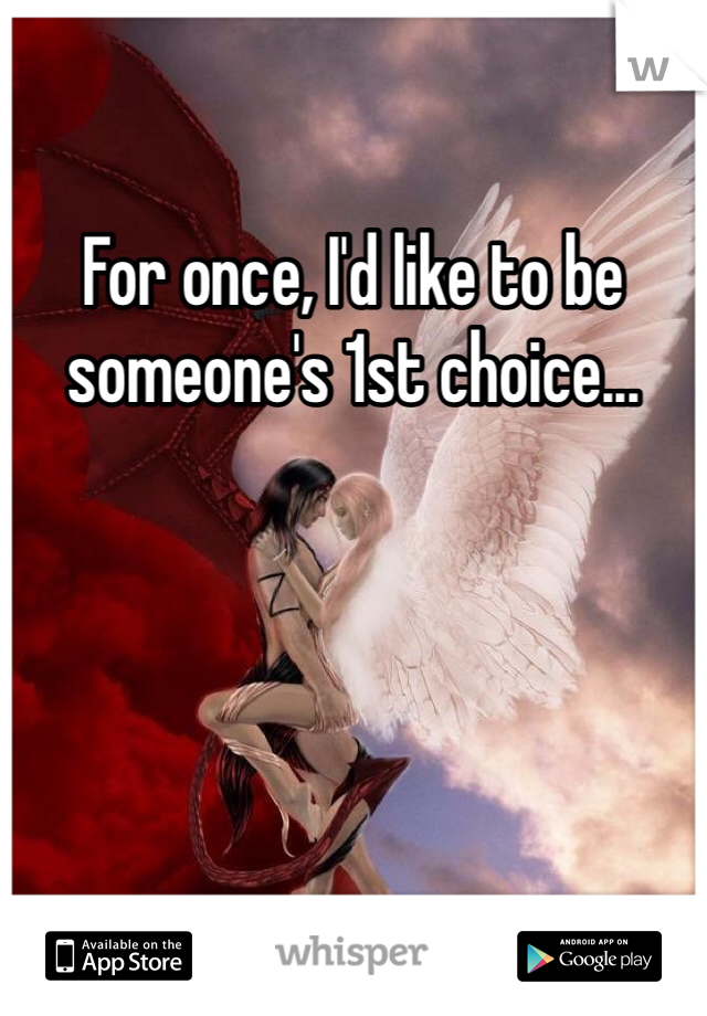 For once, I'd like to be someone's 1st choice...