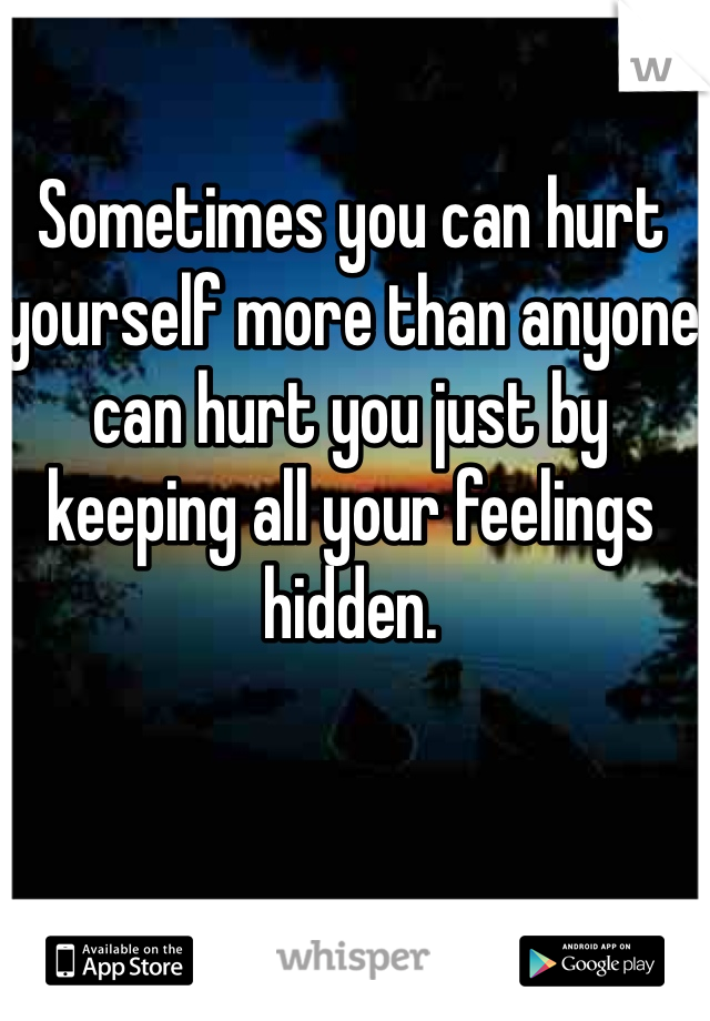Sometimes you can hurt yourself more than anyone can hurt you just by keeping all your feelings hidden.
