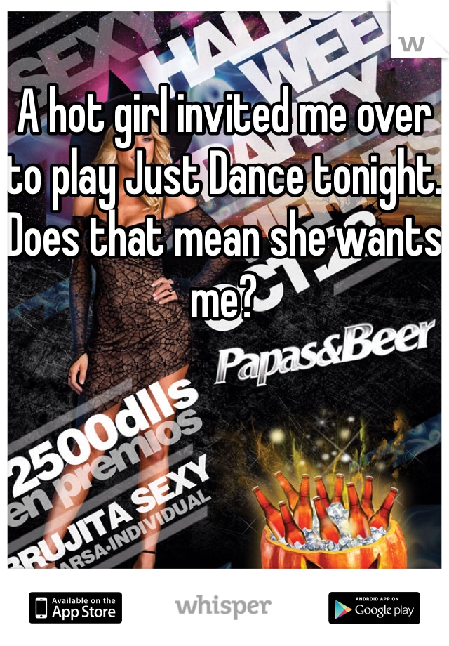 A hot girl invited me over to play Just Dance tonight.  Does that mean she wants me?
