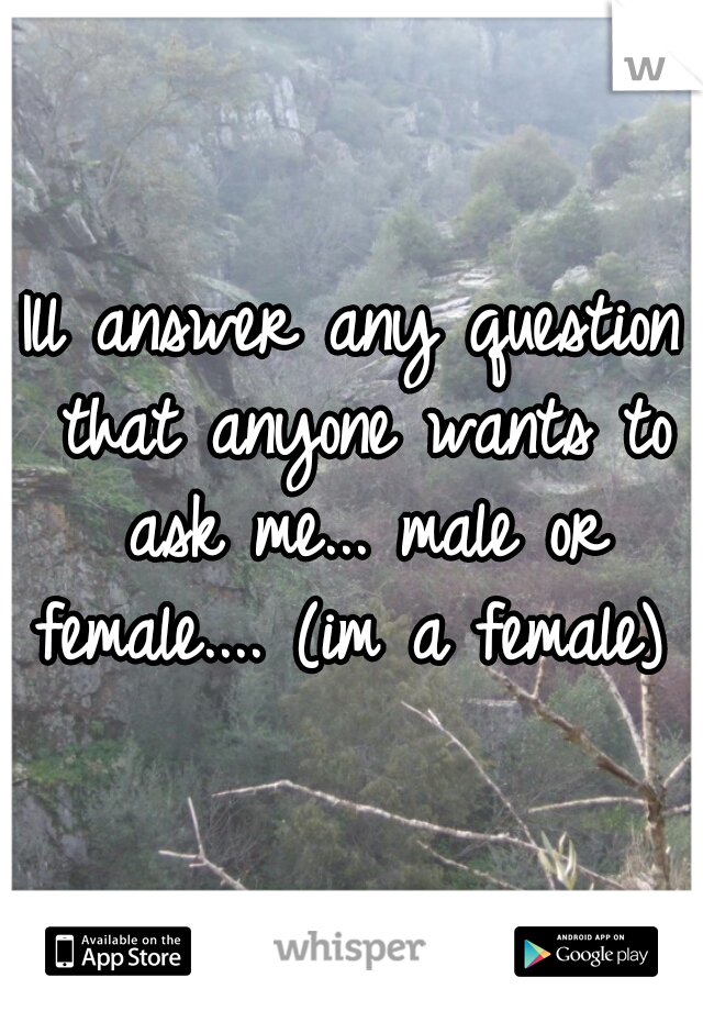 Ill answer any question that anyone wants to ask me... male or female.... (im a female)