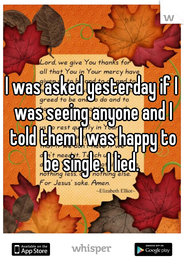 I was asked yesterday if I was seeing anyone and I told them I was happy to be single. I lied.