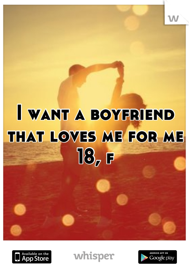 I want a boyfriend that loves me for me  18, f