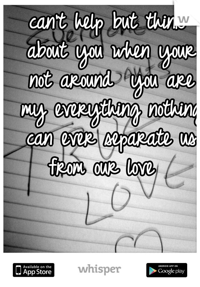 can't help but think about you when your not around  you are my everything nothing can ever separate us from our love