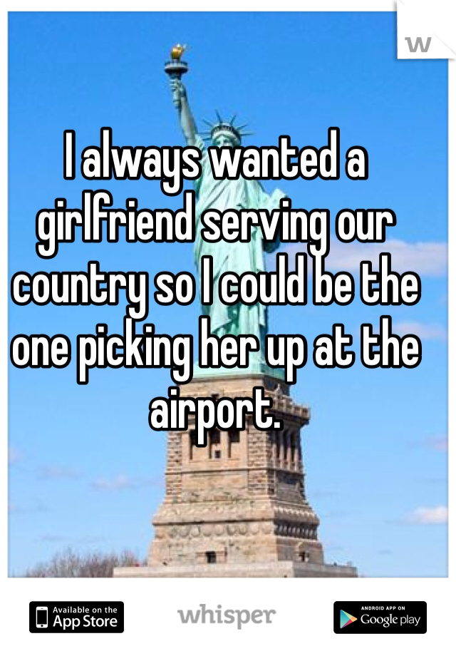 I always wanted a girlfriend serving our country so I could be the one picking her up at the airport.